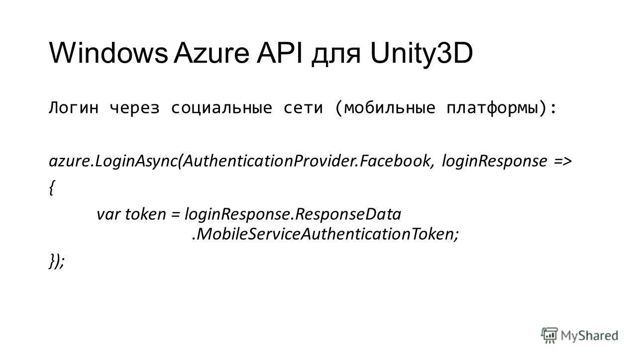 Windows Azure API для Unity3D Логин через социальные сети (мобильные платформы): azure.LoginAsync(AuthenticationProvider.Facebook, loginResponse => { var token = loginResponse.ResponseData.MobileServiceAuthenticationToken; });