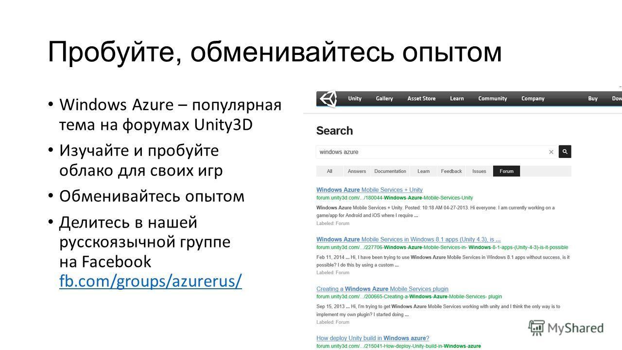 Пробуйте, обменивайтесь опытом Windows Azure – популярная тема на форумах Unity3D Изучайте и пробуйте облако для своих игр Обменивайтесь опытом Делитесь в нашей русскоязычной группе на Facebook fb.com/groups/azurerus/ fb.com/groups/azurerus/