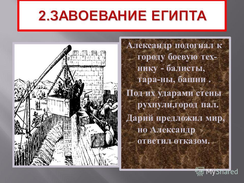 Александр подогнал к городу боевую тех - нику - балисты, тара - ны, башни. Под их ударами стены рухнули, город пал. Дарий предложил мир, но Александр ответил отказом.