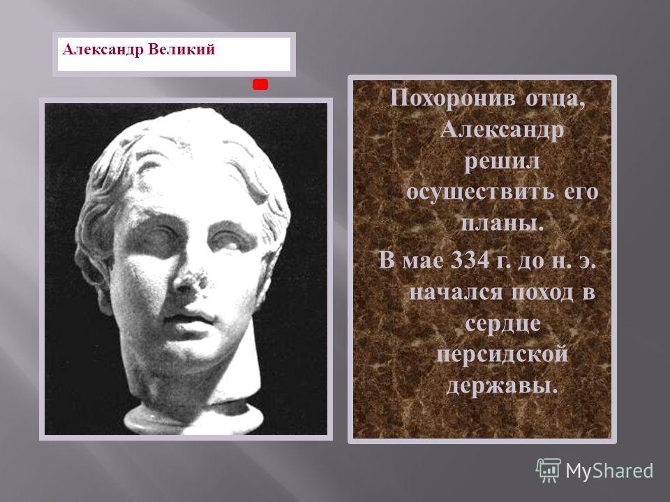 Похоронив отца, Александр решил осуществить его планы. В мае 334 г. до н. э. начался поход в сердце персидской державы. Александр Великий