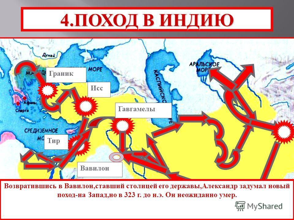 Тир Гавгамелы Исс Граник 4.ПОХОД В ИНДИЮ Возвратившись в Вавилон,ставший столицей его державы,Александр задумал новый поход-на Запад,но в 323 г. до н.э. Он неожиданно умер. Вавилон