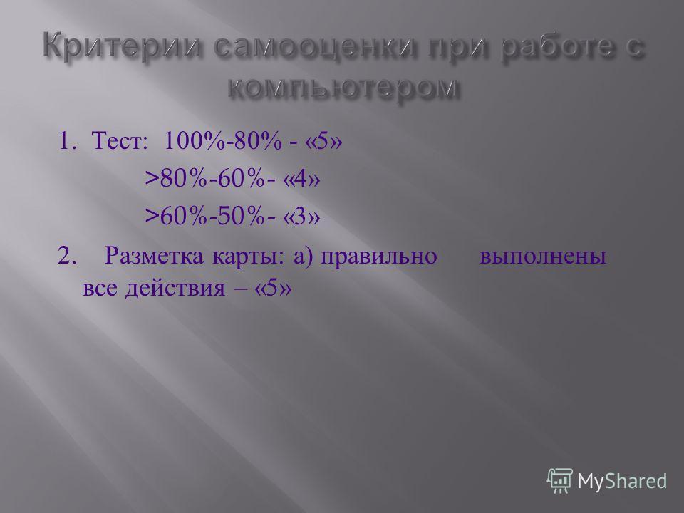 1. Тест : 100%-80% - «5» >80%-60%- «4» >60%-50%- «3» 2. Разметка карты : а ) правильно выполнены все действия – «5»