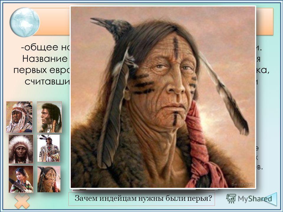 Индейцы Зачем индейцам нужны были перья? -общее название коренного населения Америки. Название возникло от ошибочного представления первых европейских мореплавателей конца XV века, считавших открытые ими заатлантические земли Индией. Типи – жилище ко