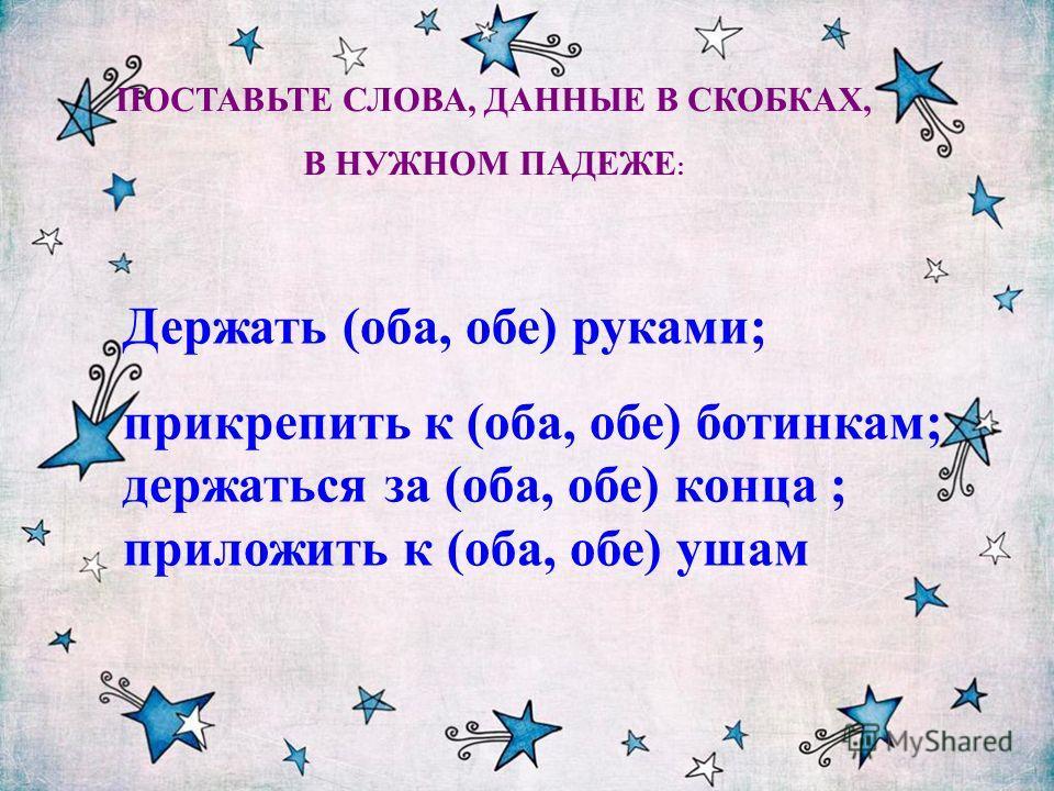 Держать (оба, обе) руками; прикрепить к (оба, обе) ботинкам; держаться за (оба, обе) конца ; приложить к (оба, обе) ушам ПОСТАВЬТЕ СЛОВА, ДАННЫЕ В СКОБКАХ, В НУЖНОМ ПАДЕЖЕ :