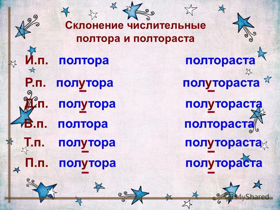 Склонение числительные полтора и полтораста И.п. полтора полтораста Р.п. полутора полутораста Д.п. полутора полутораста В.п. полтора полтораста П.п. полутора полутораста Т.п. полутора полутораста