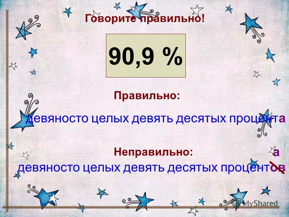 90,9 % Говорите правильно! девяносто целых девять десятых процента девяносто целых девять десятых процентов Правильно: Неправильно: а