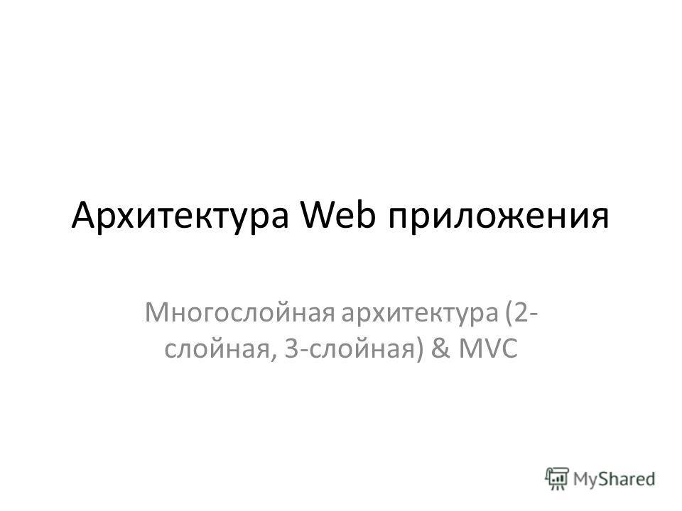 Архитектура Web приложения Многослойная архитектура (2- слойная, 3-слойная) & MVC