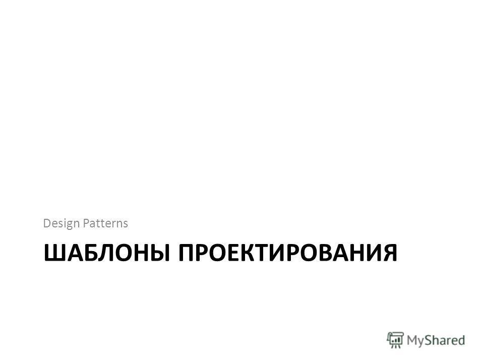 ШАБЛОНЫ ПРОЕКТИРОВАНИЯ Design Patterns