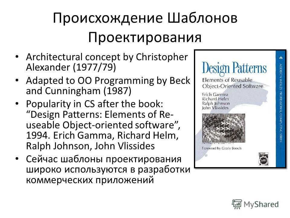 Происхождение Шаблонов Проектирования Architectural concept by Christopher Alexander (1977/79) Adapted to OO Programming by Beck and Cunningham (1987) Popularity in CS after the book: Design Patterns: Elements of Re- useable Object-oriented software,