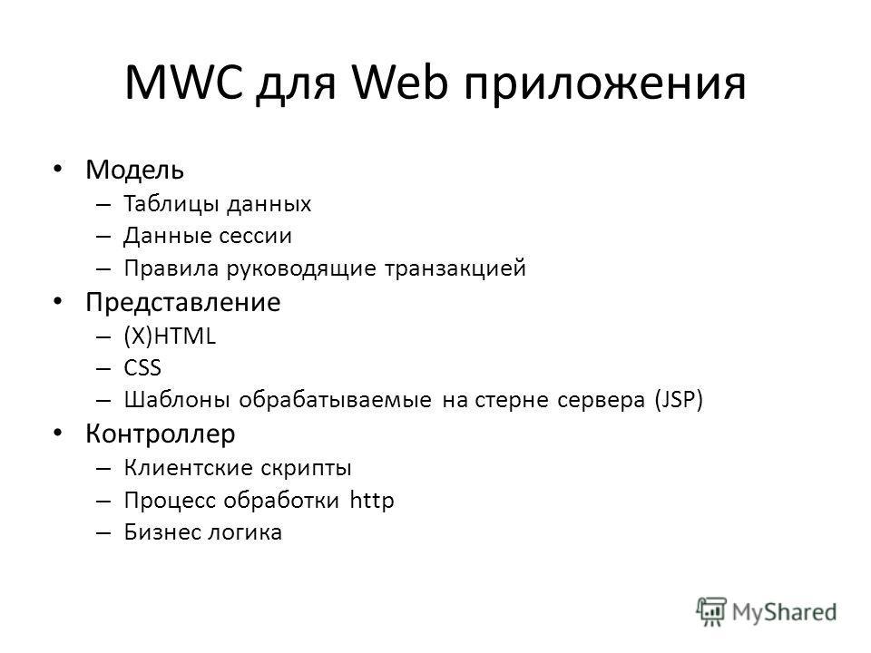 MWC для Web приложения Модель – Таблицы данных – Данные сессии – Правила руководящие транзакцией Представление – (X)HTML – CSS – Шаблоны обрабатываемые на стерне сервера (JSP) Контроллер – Клиентские скрипты – Процесс обработки http – Бизнес логика