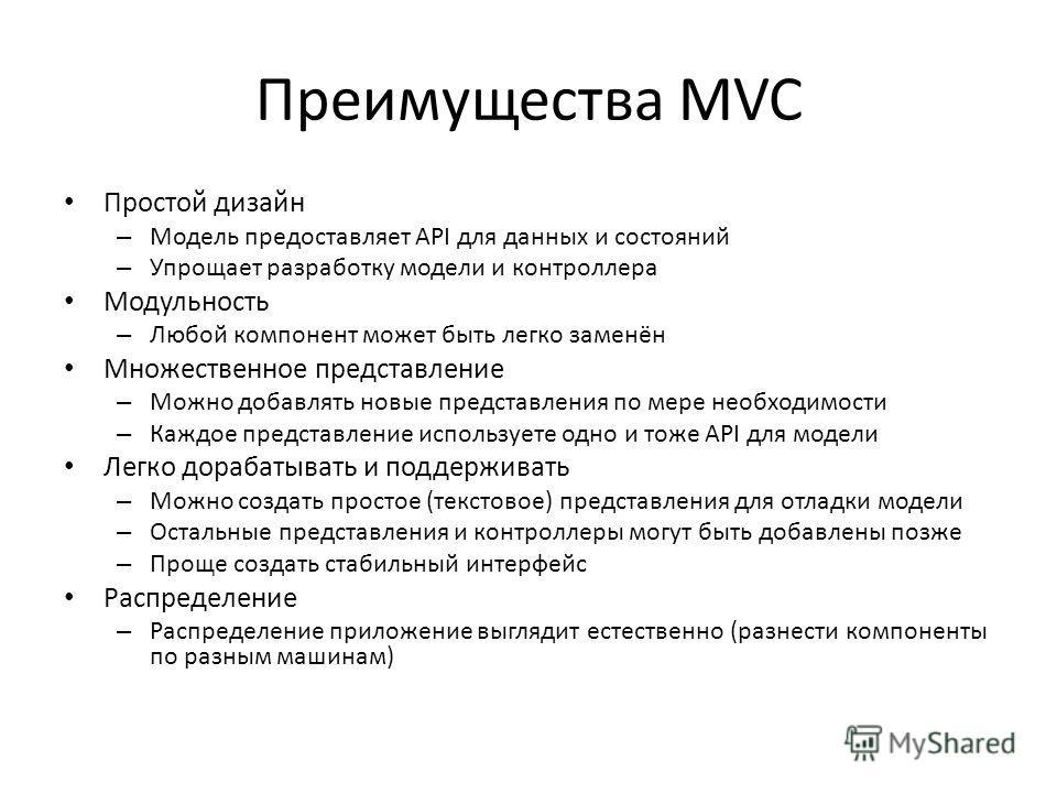 Преимущества MVC Простой дизайн – Модель предоставляет API для данных и состояний – Упрощает разработку модели и контроллера Модульность – Любой компонент может быть легко заменён Множественное представление – Можно добавлять новые представления по м