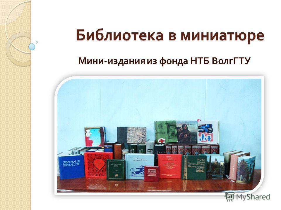 Библиотека в миниатюре Мини - издания из фонда НТБ ВолгГТУ