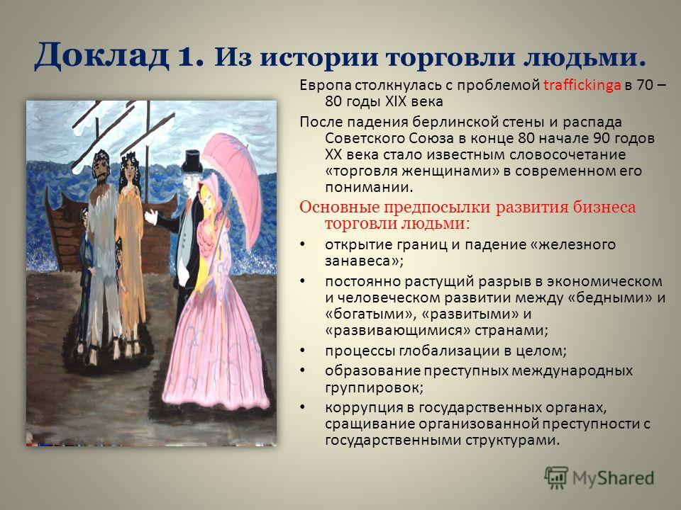 Доклад 1. Из истории торговли людьми. Европа столкнулась с проблемой traffickinga в 70 – 80 годы ХIХ века После падения берлинской стены и распада Советского Союза в конце 80 начале 90 годов ХХ века стало известным словосочетание «торговля женщинами»