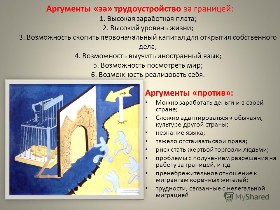 Аргументы «за» трудоустройство за границей: 1. Высокая заработная плата; 2. Высокий уровень жизни; 3. Возможность скопить первоначальный капитал для открытия собственного дела; 4. Возможность выучить иностранный язык; 5. Возможность посмотреть мир; 6
