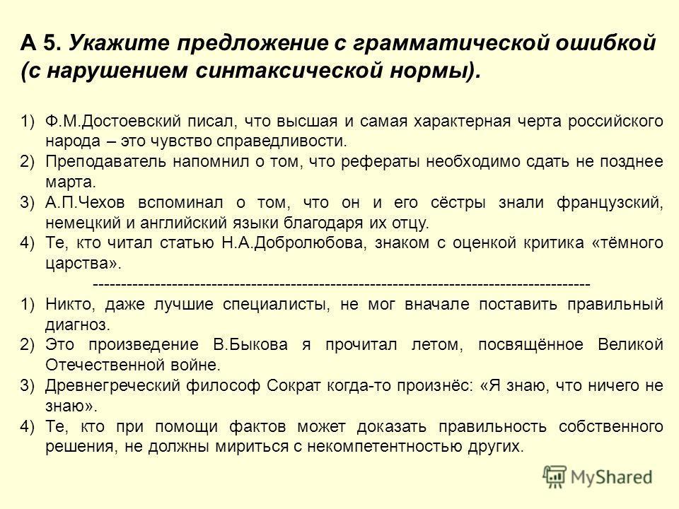 А 5. Укажите предложение с грамматической ошибкой (с нарушением синтаксической нормы). 1)Ф.М.Достоевский писал, что высшая и самая характерная черта российского народа – это чувство справедливости. 2)Преподаватель напомнил о том, что рефераты необход