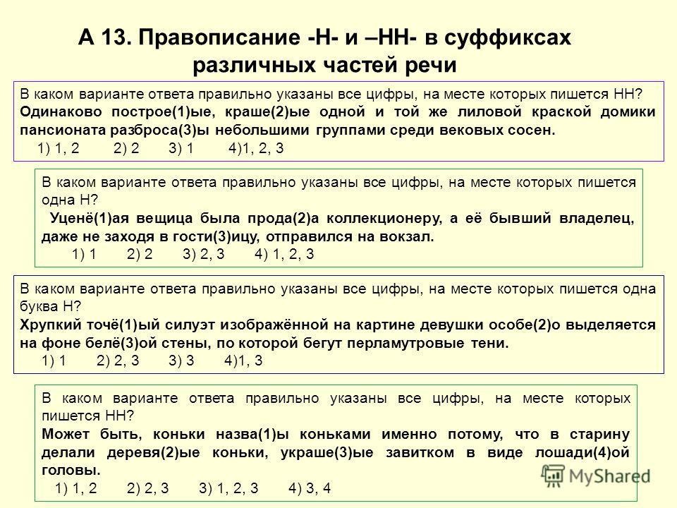 А 13. Правописание -Н- и –НН- в суффиксах различных частей речи В каком варианте ответа правильно указаны все цифры, на месте которых пишется НН? Одинаково построе(1)ые, краше(2)ые одной и той же лиловой краской домики пансионата разброса(3)ы небольш