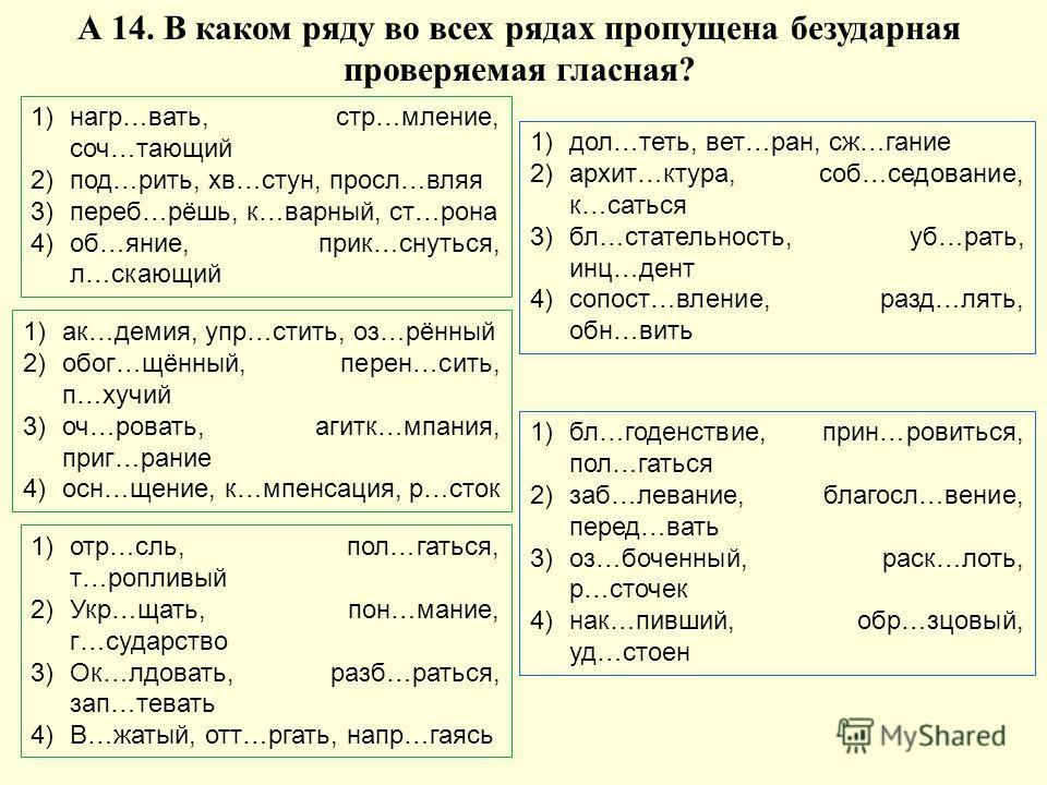 А 14. В каком ряду во всех рядах пропущена безударная проверяемая гласная? 1)нагр…вать, стр…мление, соч…тающий 2)под…рить, хв…стун, просл…вляя 3)переб…рёшь, к…варный, ст…рона 4)об…яние, прик…снуться, л…скающий 1)ак…демия, упр…стить, оз…рённый 2)обог…