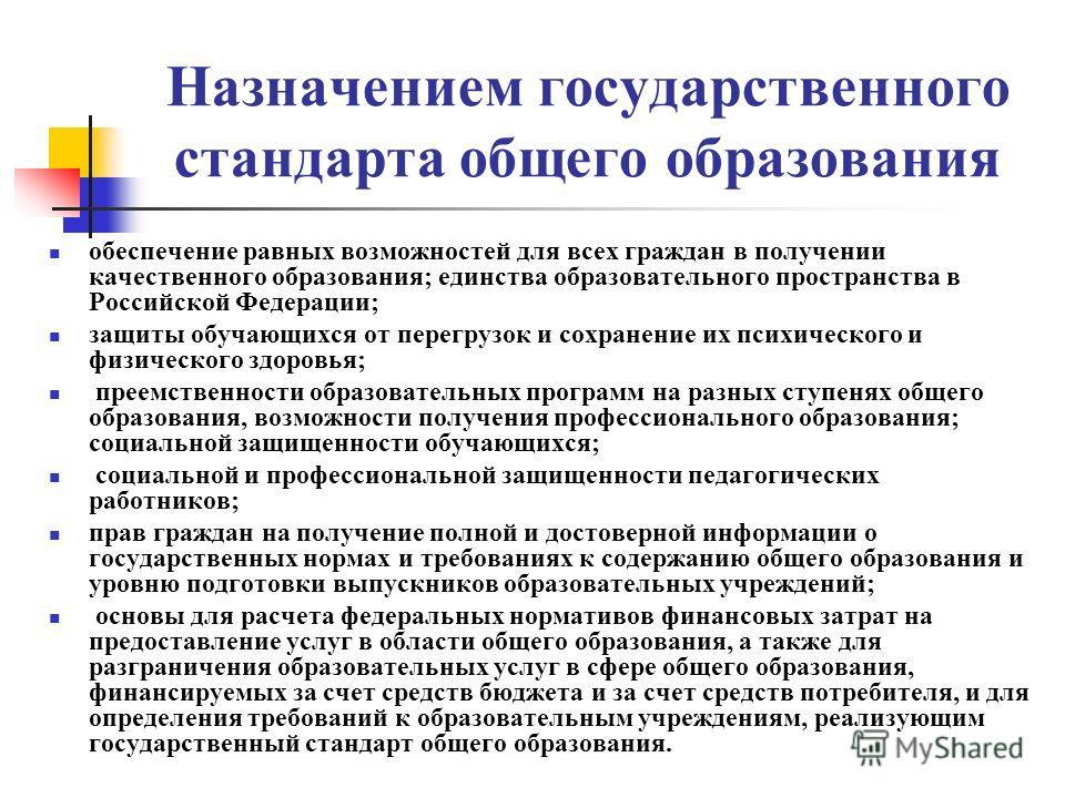 Назначением государственного стандарта общего образования обеспечение равных возможностей для всех граждан в получении качественного образования; единства образовательного пространства в Российской Федерации; защиты обучающихся от перегрузок и сохран