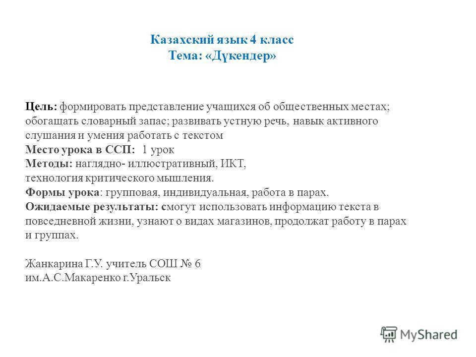 Казахский язык 4 класс Тема: «Дүкендер» Цель: формировать представление учащихся об общественных местах; обогащать словарный запас; развивать устную речь, навык активного слушания и умения работать с текстом Место урока в ССП: 1 урок Методы: наглядно