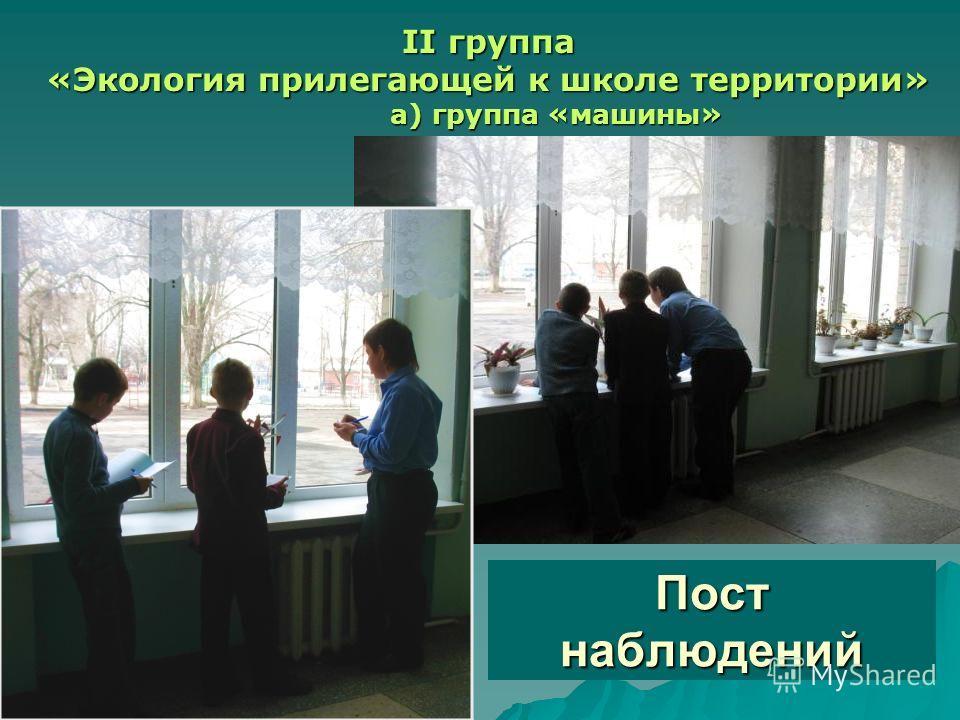 Пост наблюдений II группа «Экология прилегающей к школе территории» а) группа «машины»