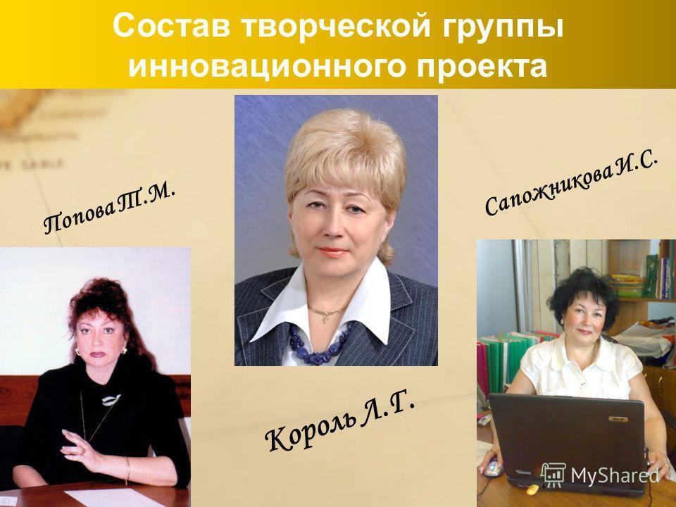 Состав творческой группы инновационного проекта Сапожникова И.С. Попова Т.М. Король Л.Г.