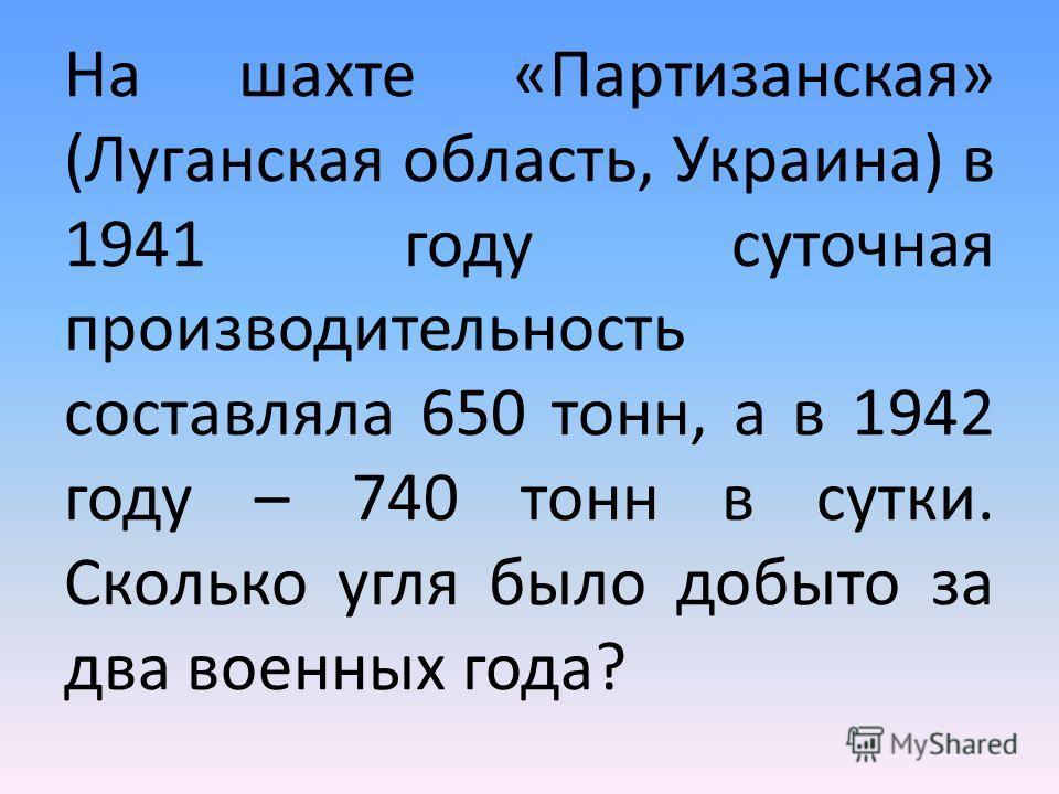 На шахте «Партизанская» (Луганская область, Украина) в 1941 году суточная производительность составляла 650 тонн, а в 1942 году – 740 тонн в сутки. Сколько угля было добыто за два военных года?