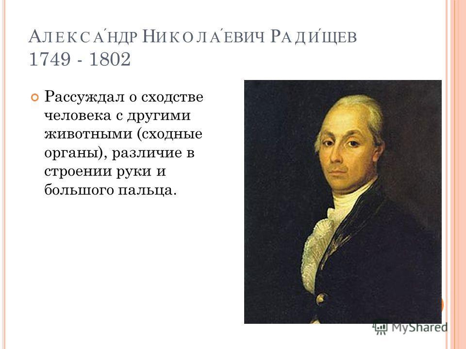 А ЛЕКСАНДР Н ИКОЛАЕВИЧ Р АДИЩЕВ 1749 - 1802 Рассуждал о сходстве человека с другими животными (сходные органы), различие в строении руки и большого пальца.