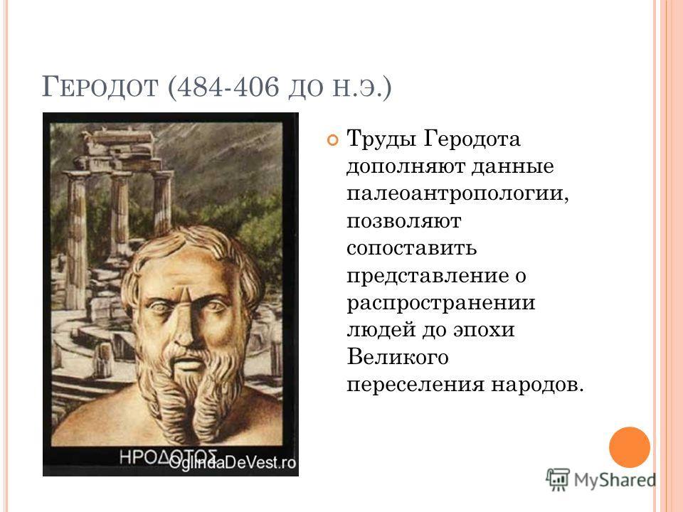 Г ЕРОДОТ (484-406 ДО Н. Э.) Труды Геродота дополняют данные палеоантропологии, позволяют сопоставить представление о распространении людей до эпохи Великого переселения народов.
