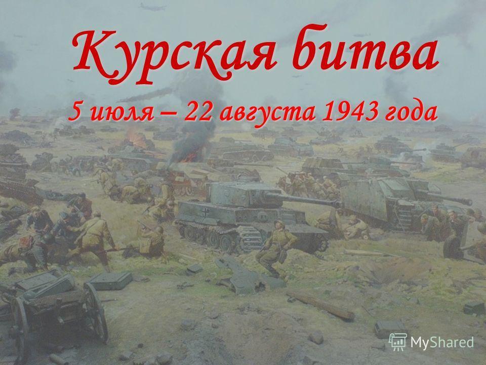 Курская битва 5 июля – 22 августа 1943 года