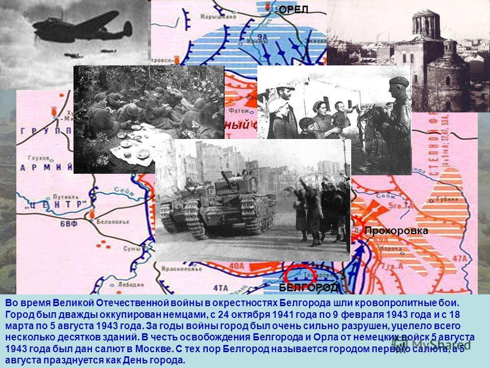 Центральный фронт Воронежский фронт ОРЕЛ КУРСК БЕЛГОРОД ХАРЬКОВ Прохоровка Во время Великой Отечественной войны в окрестностях Белгорода шли кровопролитные бои. Город был дважды оккупирован немцами, с 24 октября 1941 года по 9 февраля 1943 года и с 1