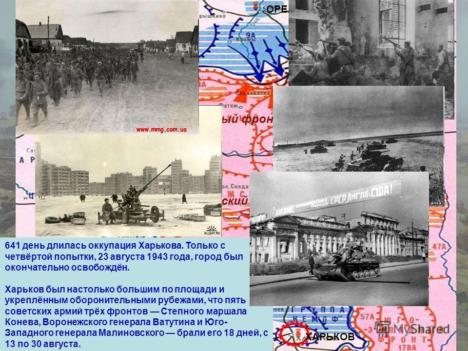 Центральный фронт Воронежский фронт ОРЕЛ КУРСК БЕЛГОРОД ХАРЬКОВ Прохоровка 641 день длилась оккупация Харькова. Только с четвёртой попытки, 23 августа 1943 года, город был окончательно освобождён. Харьков был настолько большим по площади и укреплённы