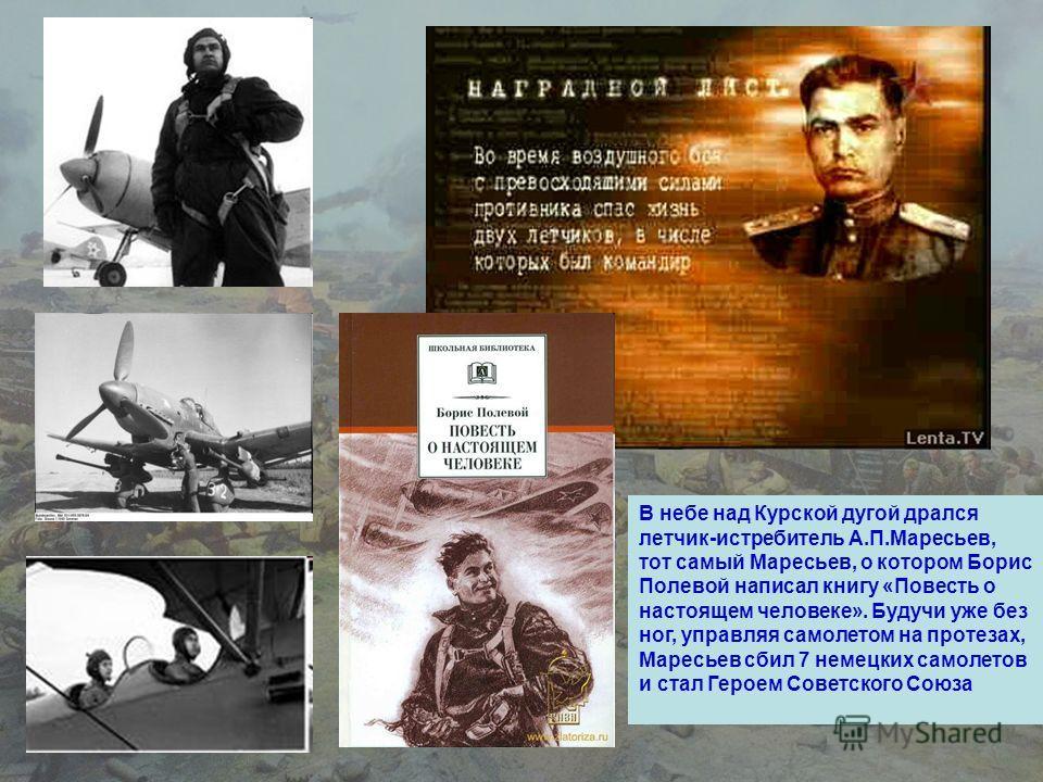В небе над Курской дугой дрался летчик-истребитель А.П.Маресьев, тот самый Маресьев, о котором Борис Полевой написал книгу «Повесть о настоящем человеке». Будучи уже без ног, управляя самолетом на протезах, Маресьев сбил 7 немецких самолетов и стал Г