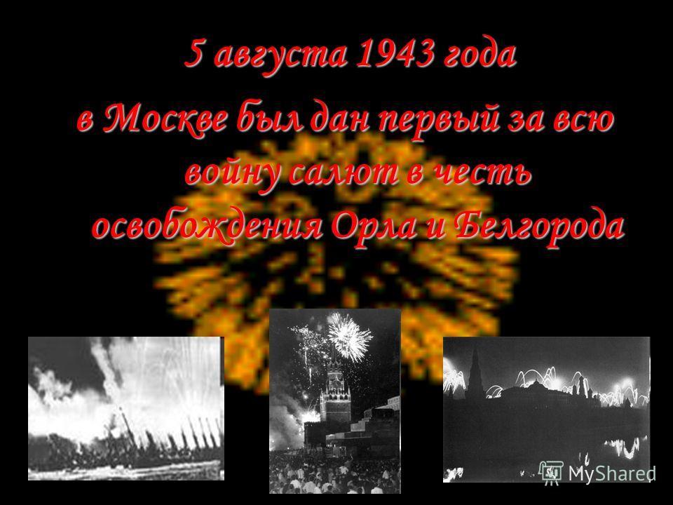 5 августа 1943 года 5 августа 1943 года в Москве был дан первый за всю войну салют в честь освобождения Орла и Белгорода
