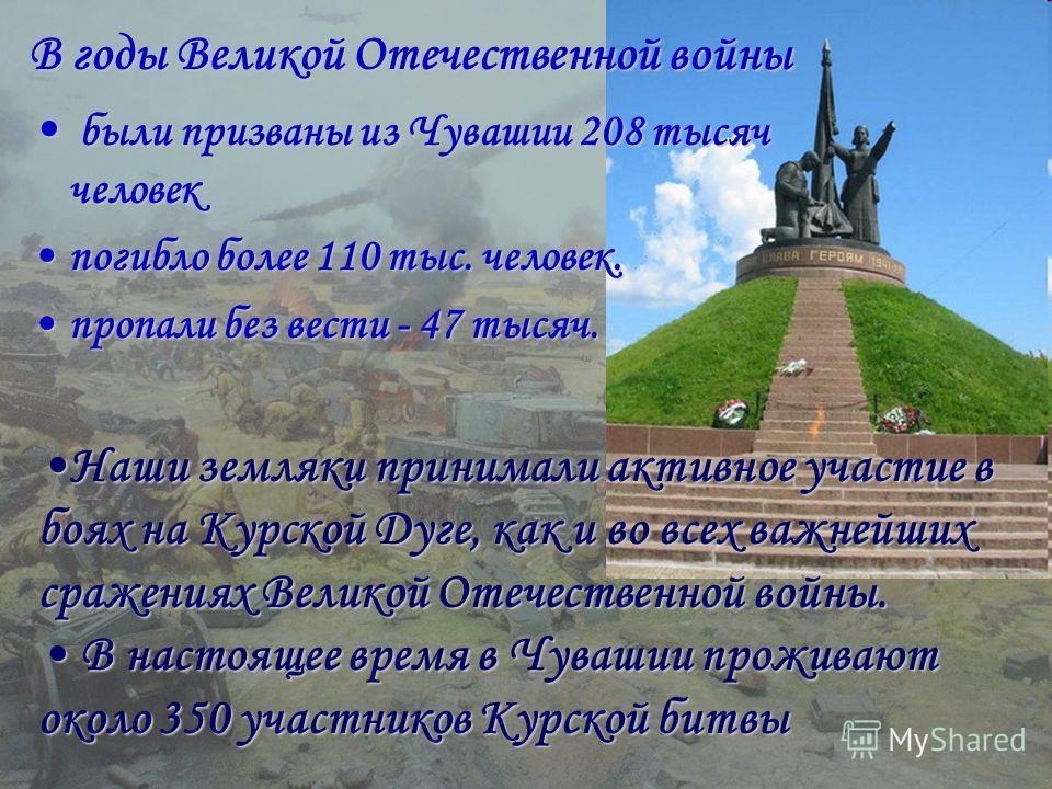 В годы Великой Отечественной войны были призваны из Чувашии 208 тысяч человек были призваны из Чувашии 208 тысяч человек погибло более 110 тыс. человек.погибло более 110 тыс. человек. пропали без вести - 47 тысяч.пропали без вести - 47 тысяч. Наши зе