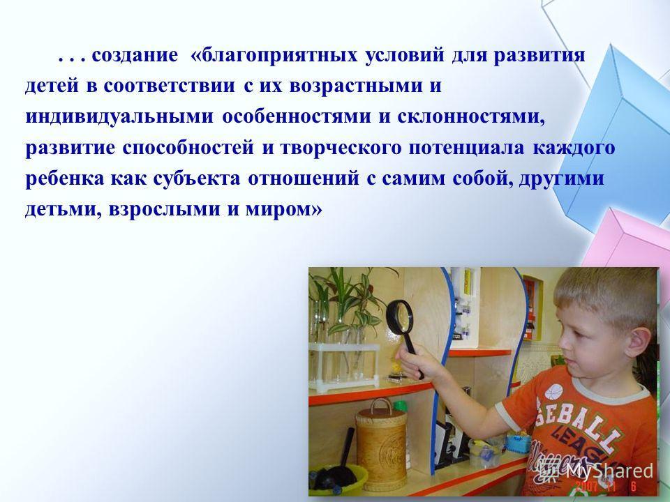 ... создание «благоприятных условий для развития детей в соответствии с их возрастными и индивидуальными особенностями и склонностями, развитие способностей и творческого потенциала каждого ребенка как субъекта отношений с самим собой, другими детьми