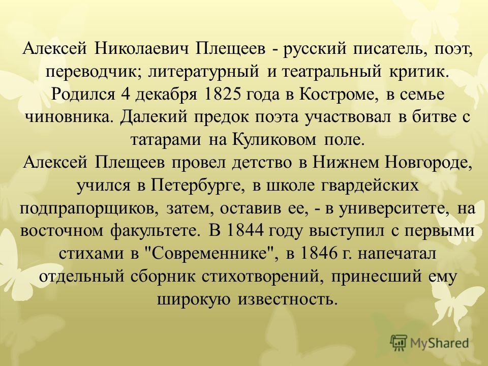 Алексей Николаевич Плещеев - русский писатель, поэт, переводчик; литературный и театральный критик. Родился 4 декабря 1825 года в Костроме, в семье чиновника. Далекий предок поэта участвовал в битве с татарами на Куликовом поле. Алексей Плещеев прове