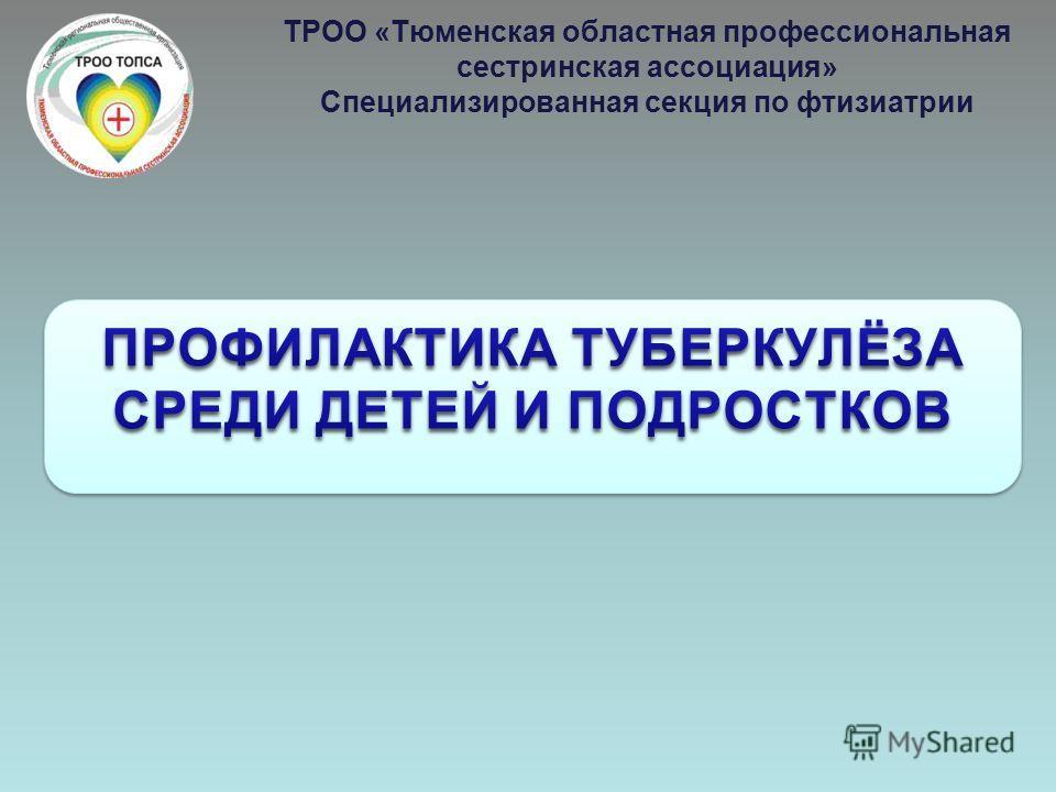 ТРОО «Тюменская областная профессиональная сестринская ассоциация» Специализированная секция по фтизиатрии