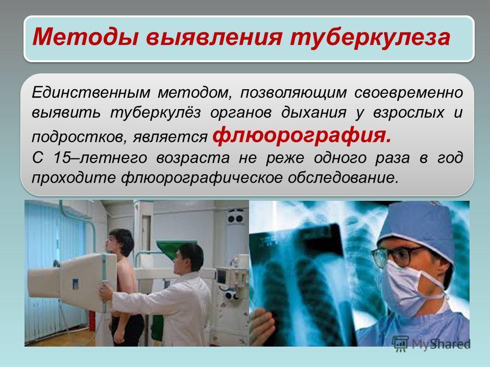 Методы выявления туберкулеза Единственным методом, позволяющим своевременно выявить туберкулёз органов дыхания у взрослых и подростков, является флюорография. С 15–летнего возраста не реже одного раза в год проходите флюорографическое обследование. Е