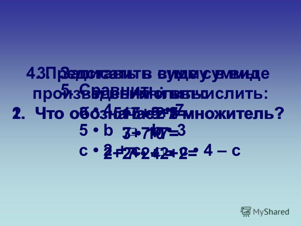 1. Что обозначает 1 множитель?2. Что обозначает 2 множитель? 3. Записать в виде суммы и вычислить: 17 2 = 3 10 = 7 4 = 4. Представить сумму в виде произведения и вычислить: 5+5+5+5= 7+7+7= 2+2+2+2+2= 5. Сравнить: а 4 а 7 5 b b 3 с 2 + с с 4 – с