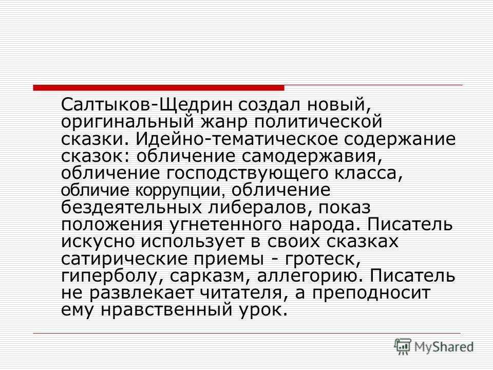 Салтыков-Щедрин создал новый, оригинальный жанр политической сказки. Идейно-тематическое содержание сказок: обличение самодержавия, обличение господствующего класса, обличие коррупции, обличение бездеятельных либералов, показ положения угнетенного на