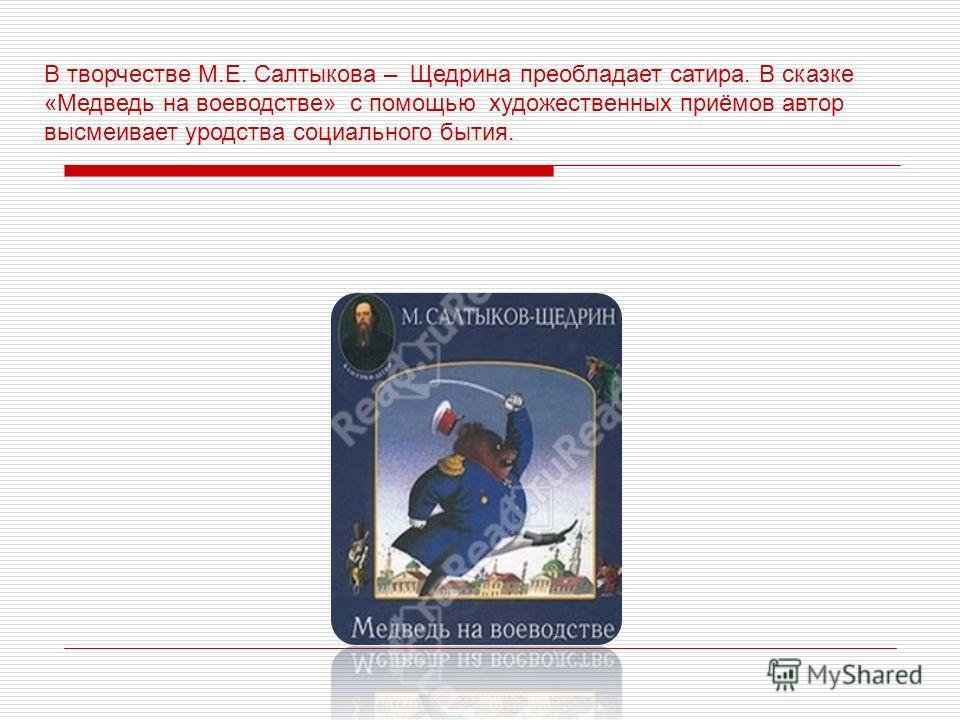 В творчестве М.Е. Салтыкова – Щедрина преобладает сатира. В сказке «Медведь на воеводстве» с помощью художественных приёмов автор высмеивает уродства социального бытия.