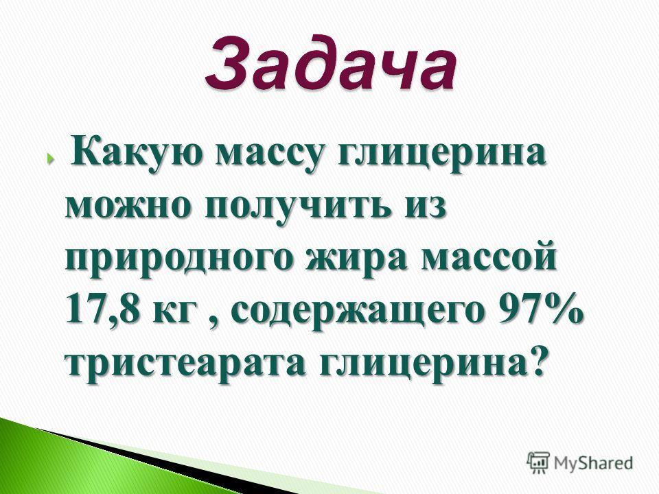 Какую массу глицерина можно получить из природного жира массой 17,8 кг, содержащего 97% тристеарата глицерина? Какую массу глицерина можно получить из природного жира массой 17,8 кг, содержащего 97% тристеарата глицерина?