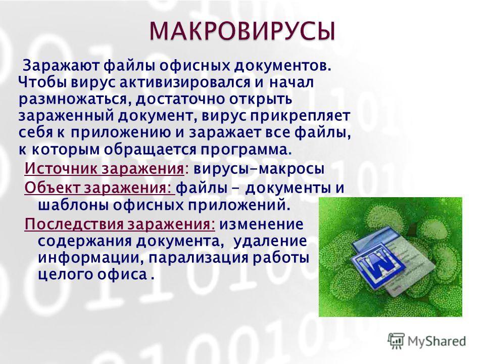 Заражают файлы офисных документов. Чтобы вирус активизировался и начал размножаться, достаточно открыть зараженный документ, вирус прикрепляет себя к приложению и заражает все файлы, к которым обращается программа. Источник заражения: вирусы-макросы