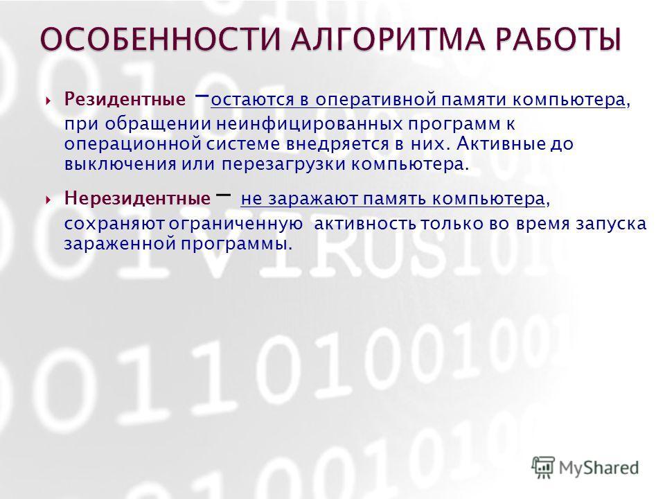 Резидентные – остаются в оперативной памяти компьютера, при обращении неинфицированных программ к операционной системе внедряется в них. Активные до выключения или перезагрузки компьютера. Нерезидентные - не заражают память компьютера, сохраняют огра