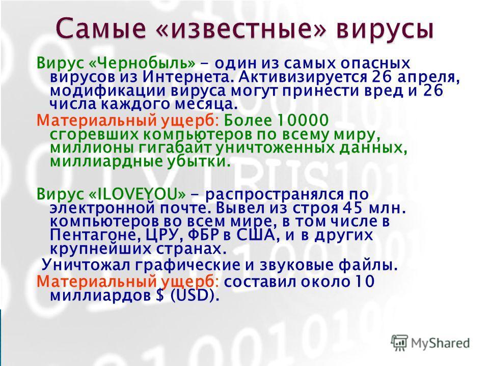 Вирус «Чернобыль» - один из самых опасных вирусов из Интернета. Активизируется 26 апреля, модификации вируса могут принести вред и 26 числа каждого месяца. Материальный ущерб: Более 10000 сгоревших компьютеров по всему миру, миллионы гигабайт уничтож