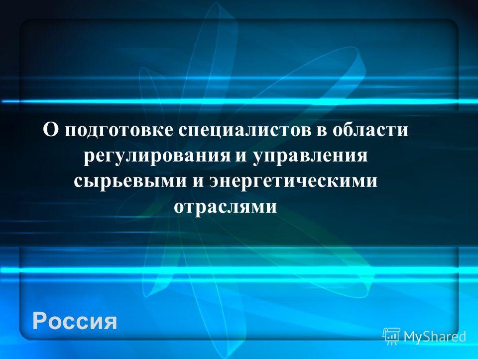 Россия О подготовке специалистов в области регулирования и управления сырьевыми и энергетическими отраслями