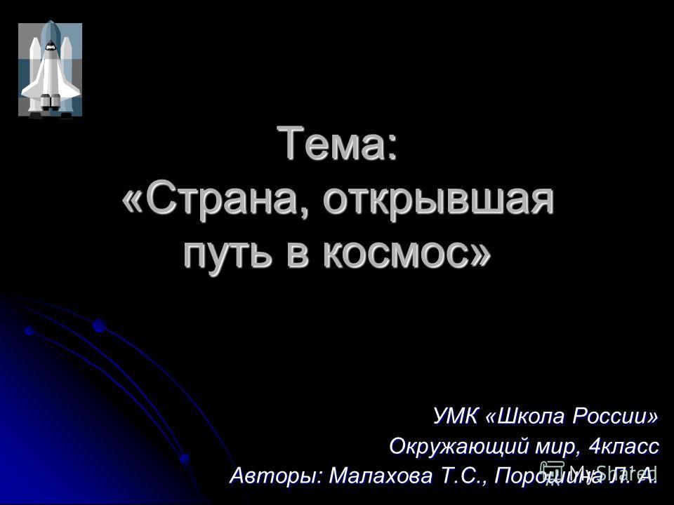 Тема: «Страна, открывшая путь в космос» УМК «Школа России» Окружающий мир, 4класс Авторы: Малахова Т.С., Порошина Л. А. 1