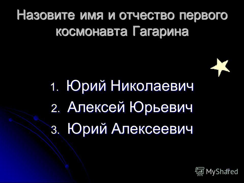 Назовите имя и отчество первого космонавта Гагарина 1. Юрий Николаевич 2. Алексей Юрьевич 3. Юрий Алексеевич 17