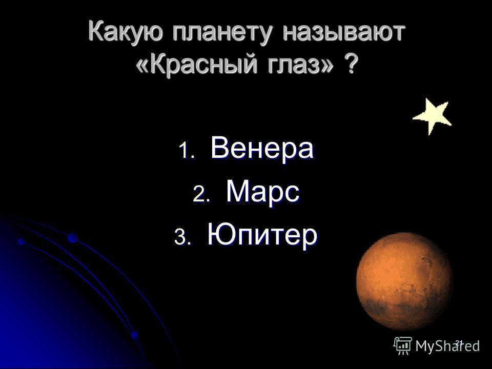 Какую планету называют «Красный глаз» ? 1. Венера 2. Марс 3. Юпитер 21