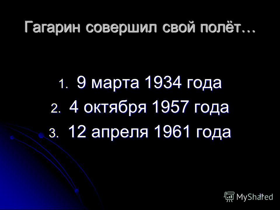 Гагарин совершил свой полёт… 1. 9 марта 1934 года 2. 4 октября 1957 года 3. 12 апреля 1961 года 31